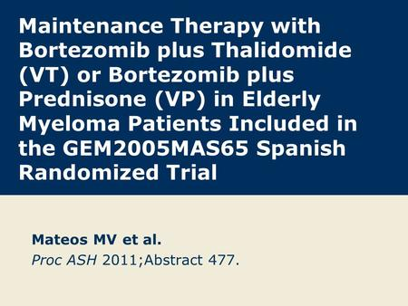 Maintenance Therapy with Bortezomib plus Thalidomide (VT) or Bortezomib plus Prednisone (VP) in Elderly Myeloma Patients Included in the GEM2005MAS65 Spanish.