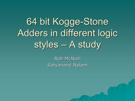 64 bit Kogge-Stone Adders in different logic styles – A study Rob McNish Satyanand Nalam.