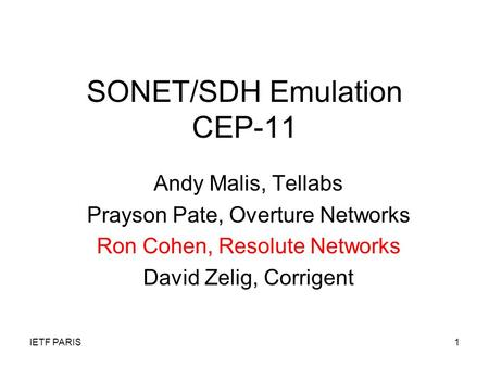 IETF PARIS1 SONET/SDH Emulation CEP-11 Andy Malis, Tellabs Prayson Pate, Overture Networks Ron Cohen, Resolute Networks David Zelig, Corrigent.