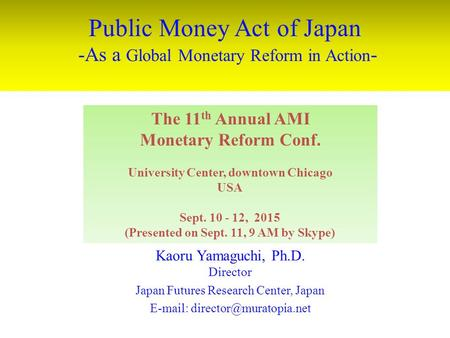 Public Money Act of Japan -As a Global Monetary Reform in Action - Kaoru Yamaguchi, Ph.D. Director Japan Futures Research Center, Japan