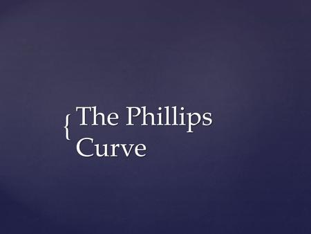 { The Phillips Curve.  In a 1958 paper, New Zealand born economist, A.W. Phillips published the results of his research on the historical relationship.