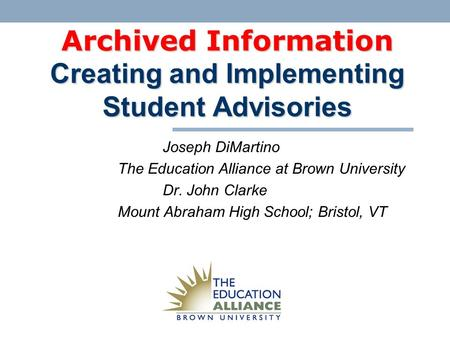 Archived Information Creating and Implementing Student Advisories Joseph DiMartino The Education Alliance at Brown University Dr. John Clarke Mount Abraham.