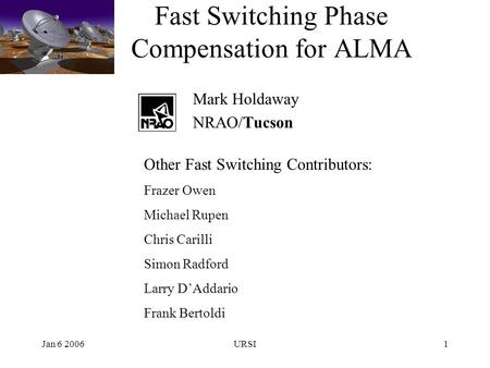 Jan 6 2006URSI1 Fast Switching Phase Compensation for ALMA Mark Holdaway NRAO/Tucson Other Fast Switching Contributors: Frazer Owen Michael Rupen Chris.