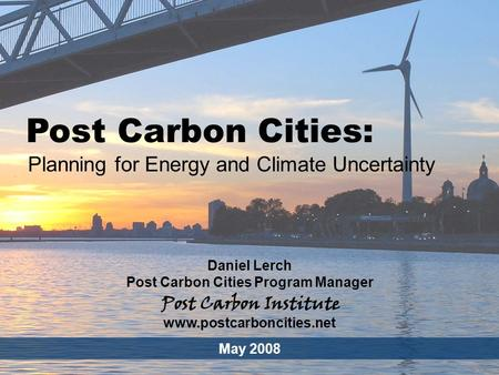 ENERGY Post Carbon Cities - 1 Post Carbon Cities: Planning for Energy and Climate Uncertainty Daniel Lerch Post Carbon Cities Program Manager May 2008.