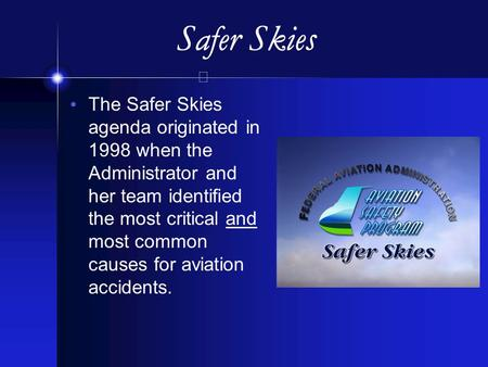 Safer Skies The Safer Skies agenda originated in 1998 when the Administrator and her team identified the most critical and most common causes for aviation.