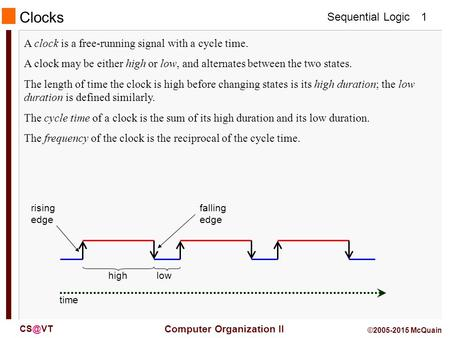 Sequential Logic Computer Organization II 1 ©2005-2015 McQuain A clock is a free-running signal with a cycle time. A clock may be either high or.