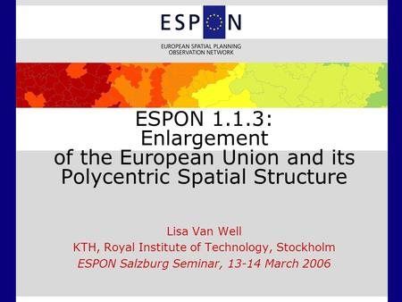 ESPON 1.1.3: Enlargement of the European Union and its Polycentric Spatial Structure Lisa Van Well KTH, Royal Institute of Technology, Stockholm ESPON.