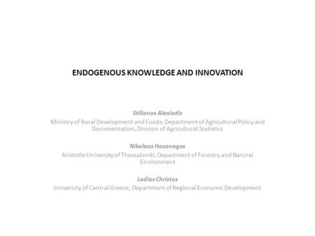 ENDOGENOUS KNOWLEDGE AND INNOVATION Stilianos Alexiadis Ministry of Rural Development and Foods, Department of Agricultural Policy and Documentation, Division.
