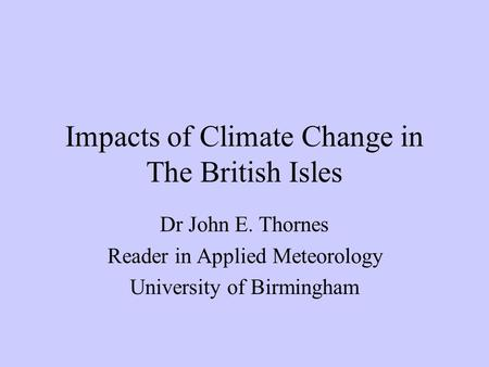 Impacts of Climate Change in The British Isles Dr John E. Thornes Reader in Applied Meteorology University of Birmingham.