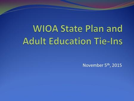 "November 5 th, 2015. Agenda California's ""Big Goal"" with WIOA Implementation Overview of the Vision for the State Plan Policy Objectives Policy Strategies."