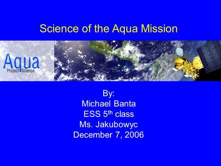 Science of the Aqua Mission By: Michael Banta ESS 5 th class Ms. Jakubowyc December 7, 2006.