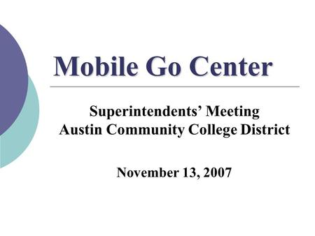 Mobile Go Center Superintendents' Meeting Austin Community College District November 13, 2007.