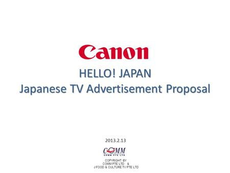 HELLO! JAPAN Japanese TV Advertisement Proposal 2013.2.13 COPYRIGHT BY COMM PTE LTD & J FOOD & CULTURE TV PTE LTD.