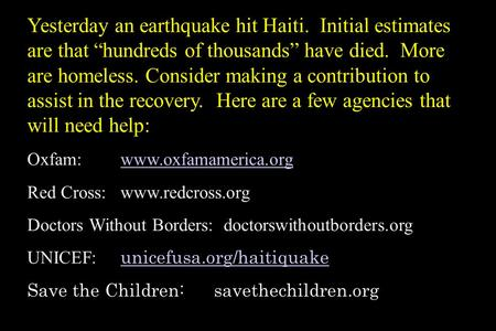 "Yesterday an earthquake hit Haiti. Initial estimates are that ""hundreds of thousands"" have died. More are homeless. Consider making a contribution to."