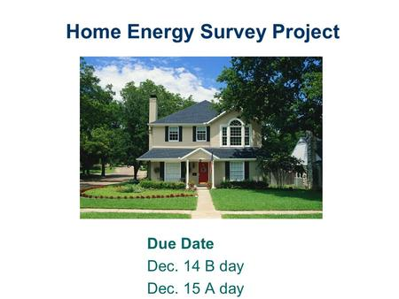 Home Energy Survey Project Due Date Dec. 14 B day Dec. 15 A day.