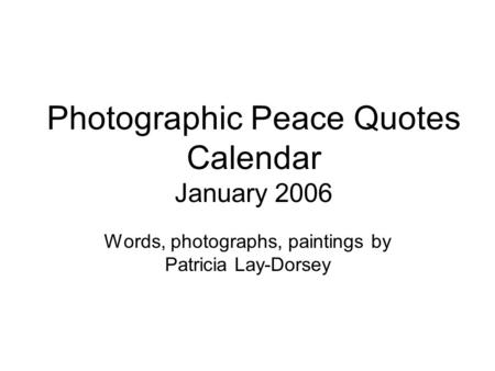 Photographic Peace Quotes Calendar January 2006 Words, photographs, paintings by Patricia Lay-Dorsey.