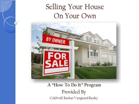 "Selling Your House On Your Own A ""How To Do It"" Program Provided By Coldwell Banker Vanguard Realty."