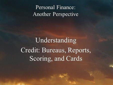 Personal Finance: Another Perspective Understanding Credit: Bureaus, Reports, Scoring, and Cards.