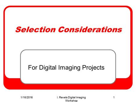 1/16/2016I. Revels Digital Imaging Workshop 1 Selection Considerations For Digital Imaging Projects.