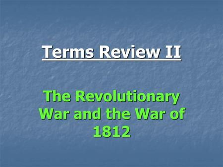 Terms Review II The Revolutionary War and the War of 1812.