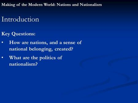 Making of the Modern World: Nations and Nationalism Introduction Key Questions: How are nations, and a sense of national belonging, created? What are the.