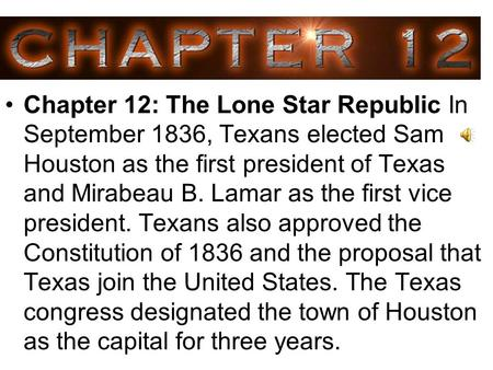 Chapter 12: The Lone Star Republic In September 1836, Texans elected Sam Houston as the first president of Texas and Mirabeau B. Lamar as the first vice.