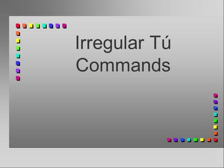 Irregular Tú Commands Affirmative Tú Commands You already know how to give affirmative commands to someone you address as tú: You take the 3rd person.