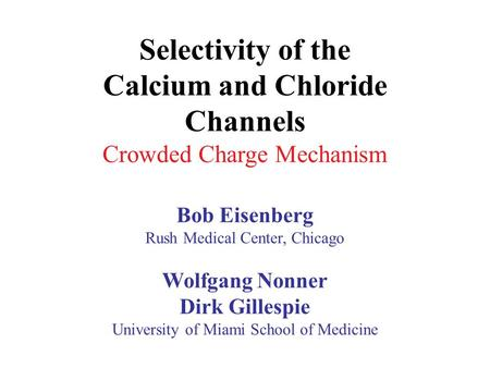 Selectivity of the Calcium and Chloride Channels Crowded Charge Mechanism Bob Eisenberg Rush Medical Center, Chicago Wolfgang Nonner Dirk Gillespie University.