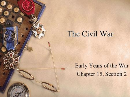 The Civil War Early Years of the War Chapter 15, Section 2.