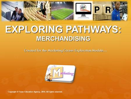 EXPLORING PATHWAYS: MERCHANDISING Created for the Marketing Career Exploration Module… Copyright © Texas Education Agency, 2014. All rights reserved.