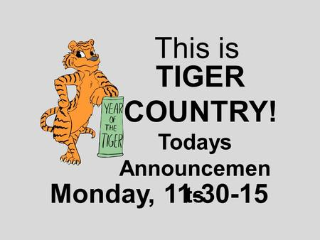 This is TIGER COUNTRY! Todays Announcemen ts Monday, 11-30-15.
