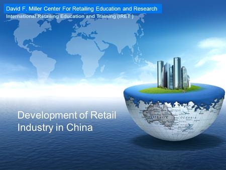 David F. Miller Center For Retailing Education and Research International Retailing Education and Training (IRET ) Development of Retail Industry in China.