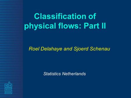 Classification of physical flows: Part II Statistics Netherlands Roel Delahaye and Sjoerd Schenau.