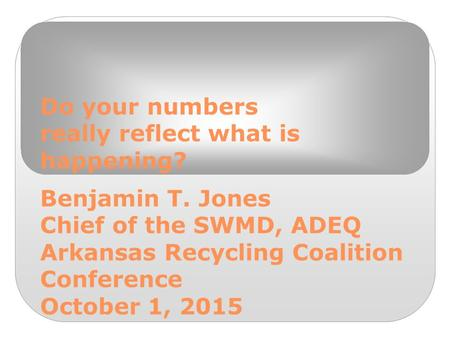 Do your numbers really reflect what is happening? Benjamin T. Jones Chief of the SWMD, ADEQ Arkansas Recycling Coalition Conference October 1, 2015.