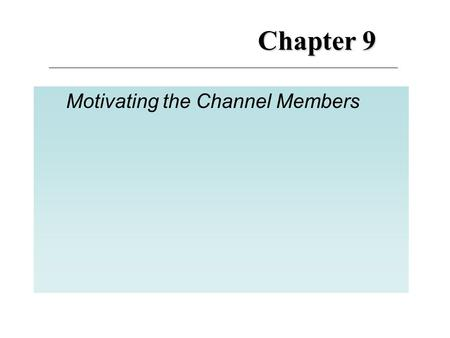 Chapter 9 Motivating the Channel Members. M otivation M anagement: 9 Motivation Management The actions taken by the manufacturers to foster channel member.