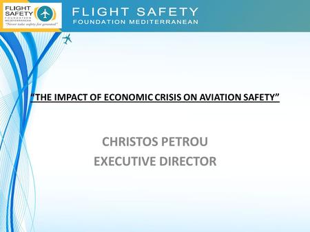 """THE IMPACT OF ECONOMIC CRISIS ON AVIATION SAFETY"" CHRISTOS PETROU EXECUTIVE DIRECTOR."