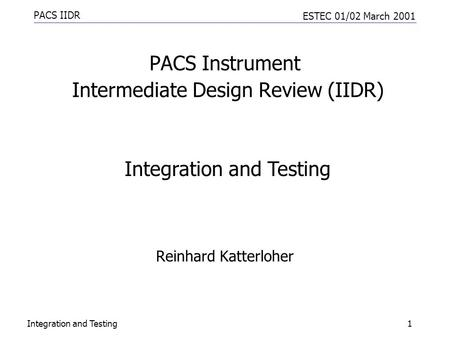 PACS IIDR ESTEC 01/02 March 2001 Integration and Testing1 PACS Instrument Intermediate Design Review (IIDR) Reinhard Katterloher Integration and Testing.
