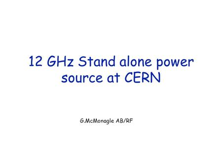 12 GHz Stand alone power source at CERN G.McMonagle AB/RF.