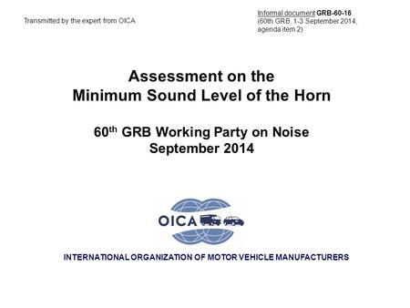 INTERNATIONAL ORGANIZATION OF MOTOR VEHICLE MANUFACTURERS Assessment on the Minimum Sound Level of the Horn 60 th GRB Working Party on Noise September.