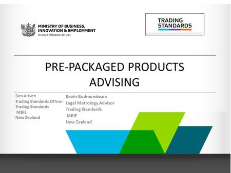 Ben Aitken Trading Standards Officer Trading Standards MBIE New Zealand Kevin Gudmundsson Legal Metrology Advisor Trading Standards MBIE New Zealand PRE-PACKAGED.