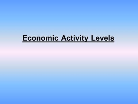 Economic Activity Levels. There are four (4) levels of economic activities: –Primary –Secondary –Tertiary –Quaternary.