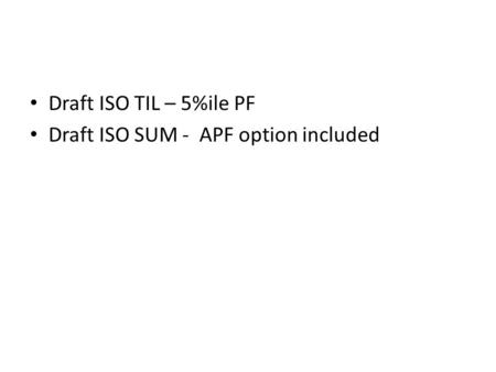 Draft ISO TIL – 5%ile PF Draft ISO SUM - APF option included.