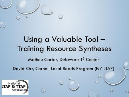 Using a Valuable Tool – Training Resource Syntheses Matheu Carter, Delaware T 2 Center David Orr, Cornell Local Roads Program (NY LTAP)