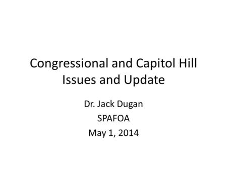 Congressional and Capitol Hill Issues and Update Dr. Jack Dugan SPAFOA May 1, 2014.