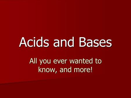 Acids and Bases All you ever wanted to know, and more!