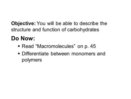 "Objective: You will be able to describe the structure and function of carbohydrates Do Now:  Read ""Macromolecules"" on p. 45  Differentiate between monomers."