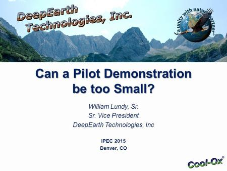 Can a Pilot Demonstration be too Small? William Lundy, Sr. Sr. Vice President DeepEarth Technologies, Inc IPEC 2015 Denver, CO.
