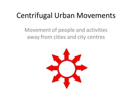 Centrifugal Urban Movements Movement of people and activities away from cities and city centres.