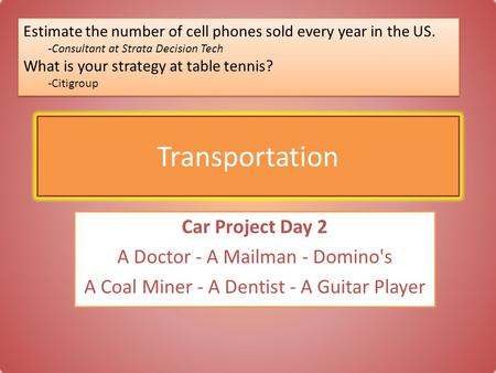 Transportation Car Project Day 2 A Doctor - A Mailman - Domino's A Coal Miner - A Dentist - A Guitar Player Estimate the number of cell phones sold every.