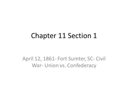 Chapter 11 Section 1 April 12, 1861- Fort Sumter, SC- Civil War- Union vs. Confederacy.
